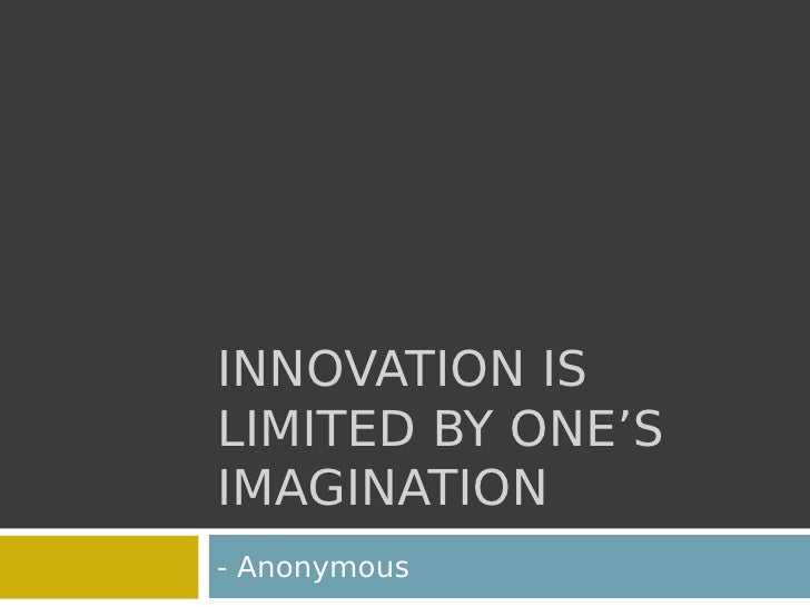INNOVATION IS LIMITED BY ONE'S IMAGINATION - Anonymous