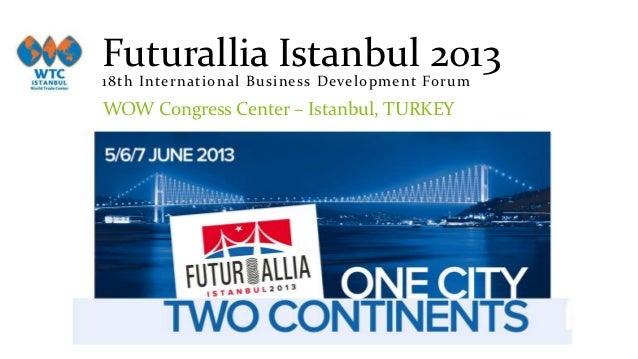 Futurallia Istanbul 201318th Intern at ion al Busin ess Developm en t ForumWOW Congress Center – Istanbul, TURKEY