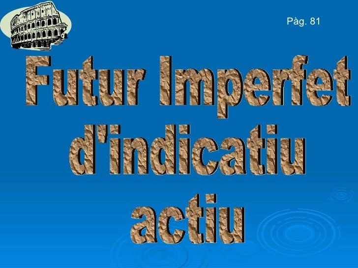 Futur Imperfet d'indicatiu actiu Pàg. 81