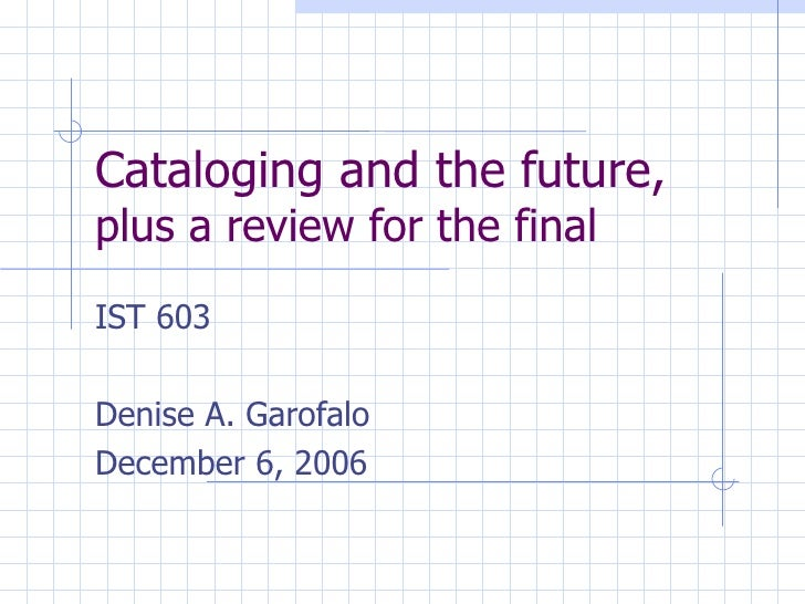 Cataloging and the future,  plus a review for the final IST 603 Denise A. Garofalo December 6, 2006