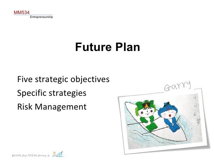 Future Plan Five strategic objectives Specific strategies  Risk Management MM534 Entrepreneurship