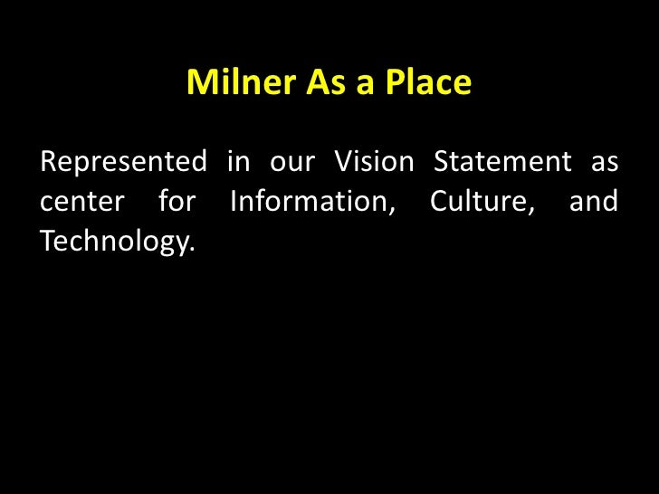 Milner As a Place<br />Represented in our Vision Statement as center for Information, Culture, and  Technology.<br />