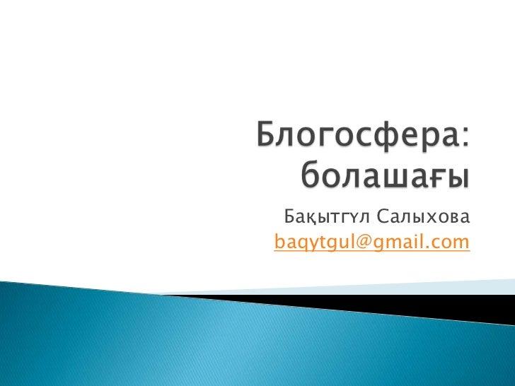 Блогосфера:болашағы<br />Бақытгүл Салыхова<br />baqytgul@gmail.com<br />