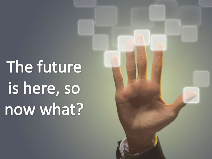 The future is here, so now what?<br />