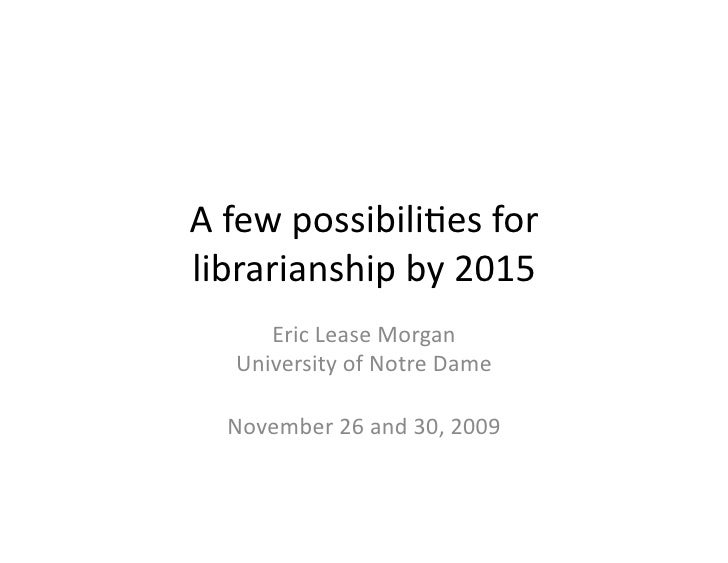 A	   few	   possibili,es	   for	    librarianship	   by	   2015	           Eric	   Lease	   Morgan	        University	   o...