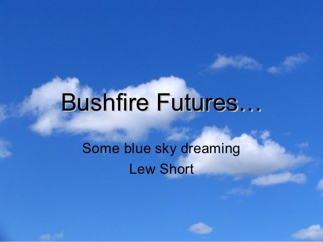 Bushfire Futures… Some blue sky dreaming       Lew Short