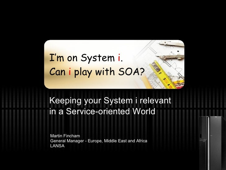 I'm on System  i . Can  i  play with SOA? Keeping your System i relevant  in a Service-oriented World Martin Fincham Gener...