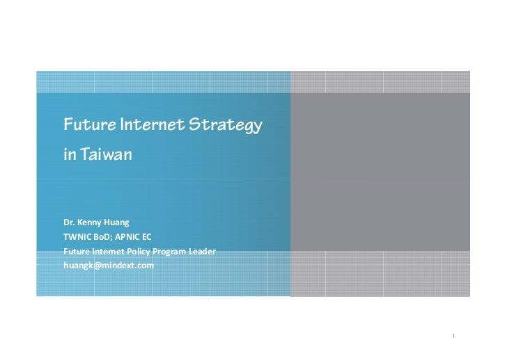 Future Internet Strategyin TaiwanDr. Kenny HuangTWNIC BoD; APNIC ECFuture Internet Policy Program Leaderhuangk@mindext.com...