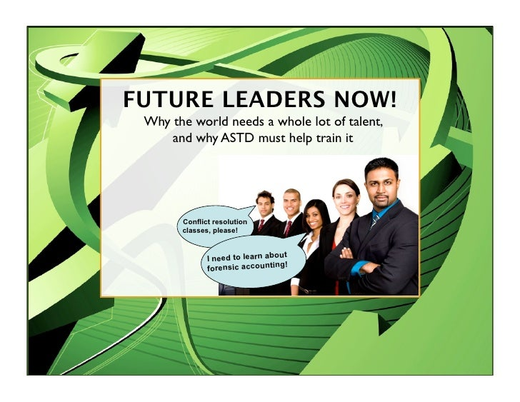 FUTURE LEADERS NOW!  Why the world needs a whole lot of talent,      and why ASTD must help train it            Conflict r...