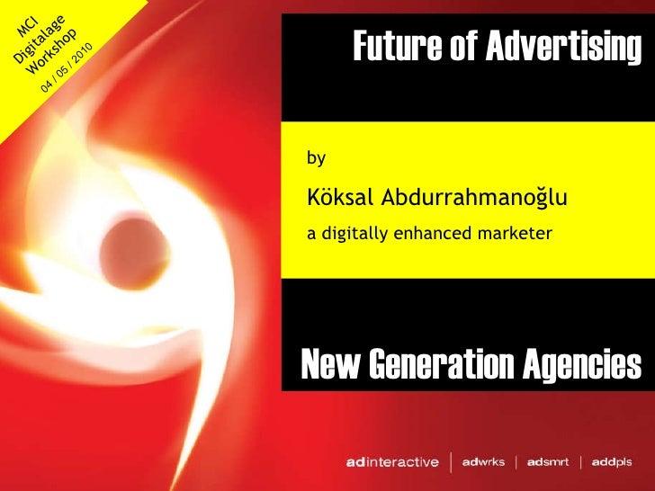 Future of Advertising New Generation Agencies by  Köksal Abdurrahmanoğlu a digitally enhanced marketer MCI Digitalage Work...