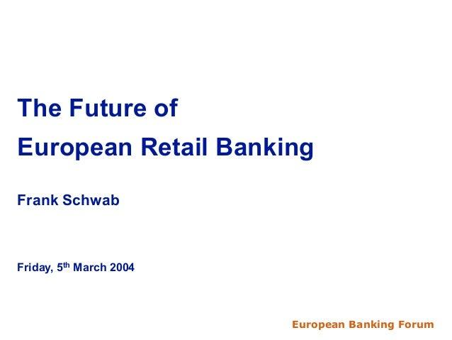 European Banking Forum 20041The Future ofEuropean Retail BankingFrank SchwabFriday, 5thMarch 2004European Banking Forum