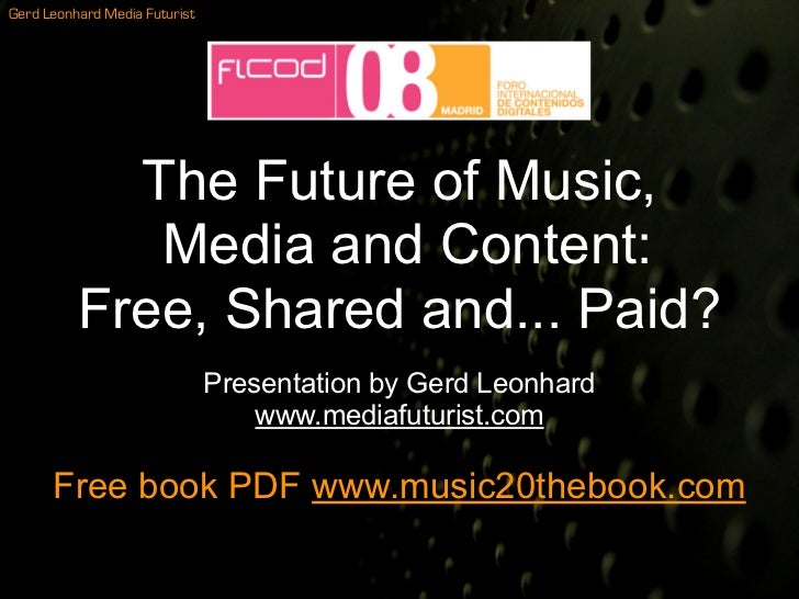 Gerd Leonhard Media Futurist                 The Future of Music,              Media and Content:           Free, Shared a...