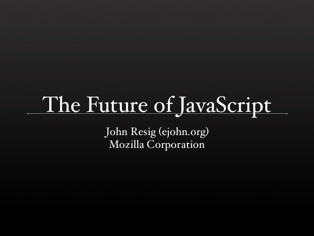 The Future of JavaScript      John Resig (ejohn.org)       Mozilla Corporation