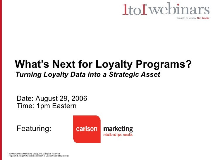 What's Next for Loyalty Programs?   Turning Loyalty Data into a Strategic Asset Date: August 29, 2006 Time: 1pm Eastern Fe...