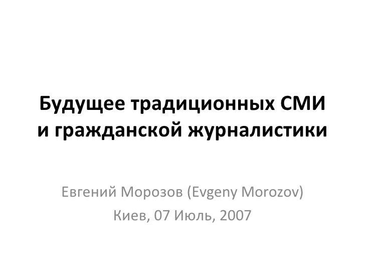 Будущее традиционных СМИ и гражданской журналистики Евгений Морозов (Evgeny Morozov) Киев, 07 Июль, 2007