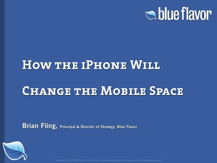 How the iPhone Will  Change the Mobile Space  Brian Fling,   Principal  Director of Strategy, Blue Flavor                C...