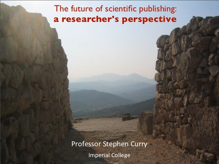 The future of scientific publishing:a researchers perspective     Professor	  Stephen	  Curry          Imperial	  College