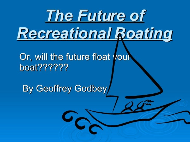 The Future of Recreational Boating Or, will the future float your boat?????? By Geoffrey Godbey
