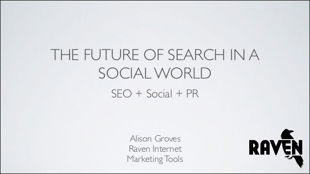 THE FUTURE OF SEARCH IN A SOCIAL WORLD SEO + Social + PR  Alison Groves  Raven Internet   Marketing Tools
