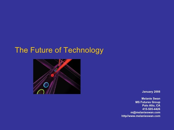 The Future of Technology January 2008 Melanie Swan MS Futures Group Palo Alto, CA 415-505-4426 [email_address] http//www.m...