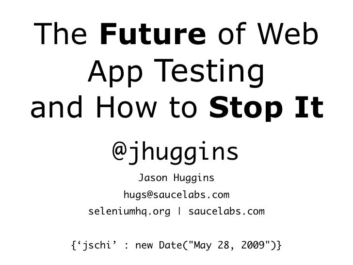 The Future of Web    App Testing and How to Stop It          @jhuggins              Jason Huggins            hugs@saucelab...