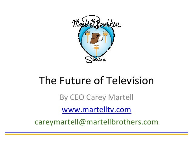 The	   Future	   of	   Television	    By	   CEO	   Carey	   Martell	    www.martelltv.com	    careymartell@martellbrothers...