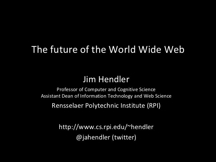 The future of the World Wide Web Jim Hendler Professor of Computer and Cognitive Science Assistant Dean of Information Tec...
