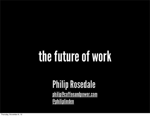 the future of work                              Philip Rosedale                              philip@coffeeandpower.com    ...