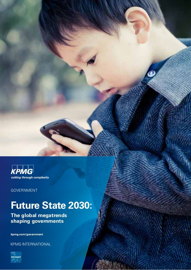 GOVERNMENT  Future State 2030: The global megatrends shaping governments kpmg.com/government  KPMG INTERNATIONAL