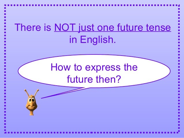There is NOT just one future tensein English.How to express thefuture then?