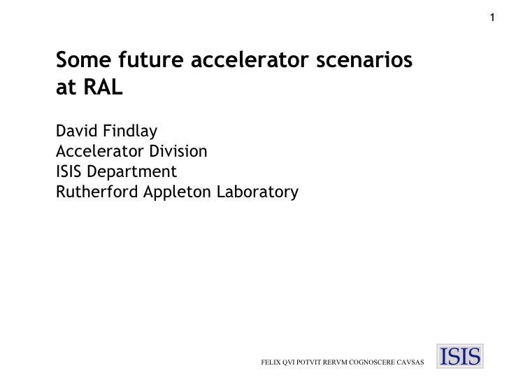 FELIX QVI POTVIT RERVM COGNOSCERE CAVSAS Some future accelerator scenarios at RAL David Findlay Accelerator Division ISIS ...