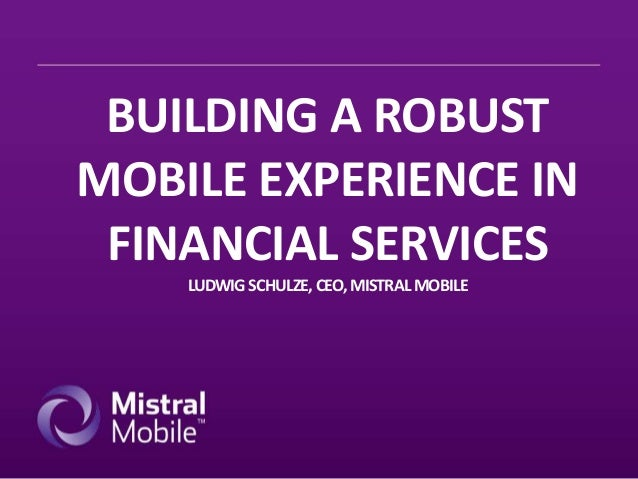 BUILDING A ROBUST MOBILE EXPERIENCE IN FINANCIAL SERVICES LUDWIG SCHULZE, CEO, MISTRAL MOBILE
