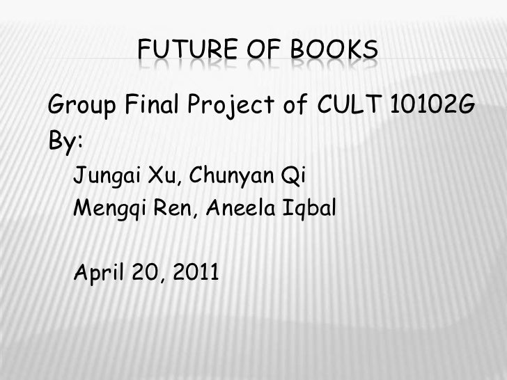 Future of books<br />Group Final Project of CULT 10102G<br />By:<br />JungaiXu, ChunyanQi<br />MengqiRen, AneelaIqbal<br /...