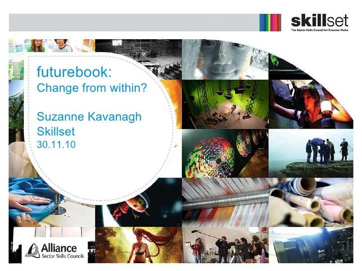 futurebook: Change from within? Suzanne Kavanagh Skillset 30.11.10