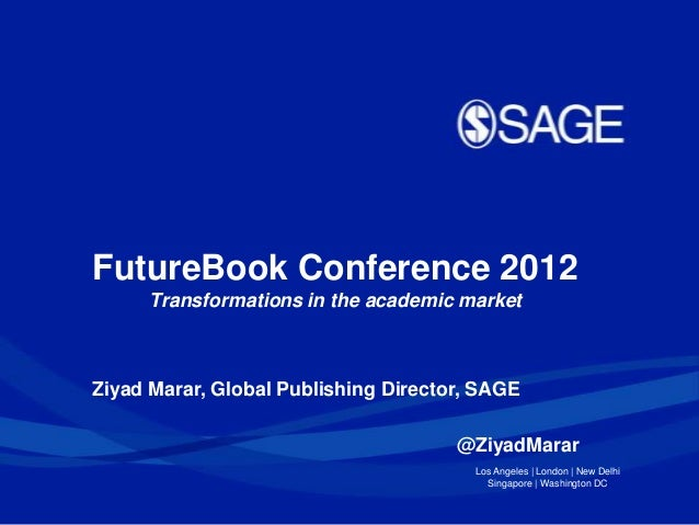 FutureBook Conference 2012     Transformations in the academic marketZiyad Marar, Global Publishing Director, SAGE        ...