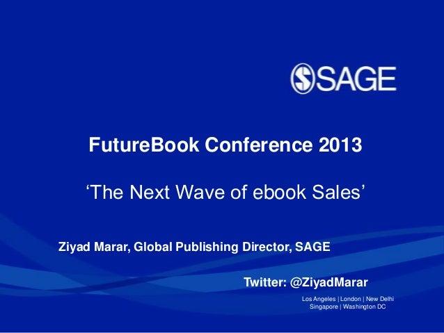 """FutureBook Conference 2013 """"The Next Wave of ebook Sales"""" Ziyad Marar, Global Publishing Director, SAGE Twitter: @ZiyadMar..."""