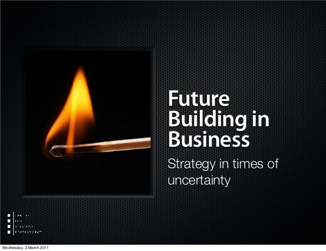 Future Building in Business Strategy in times of uncertainty Wednesday, 2 March 2011