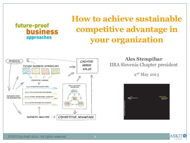 How to achieve sustainablecompetitive advantage inyour organization2nd May 2013Ales StempiharIIBA Slovenia Chapter preside...