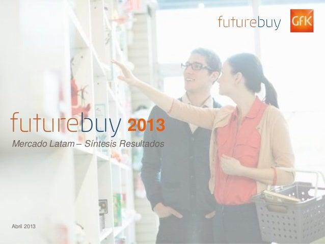 © GfK 2012 | v:Futurebuy 2013Findings Shareback – 31Jan13_v1.0.pptx 12013Mercado Latam – Síntesis ResultadosAbril 2013