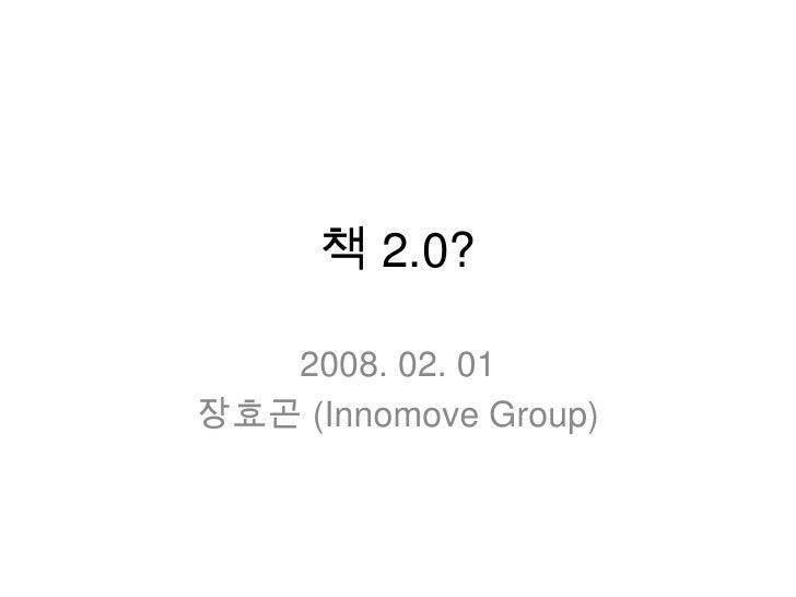 책 2.0?<br />2008. 02. 01<br />장효곤(Innomove Group)<br />