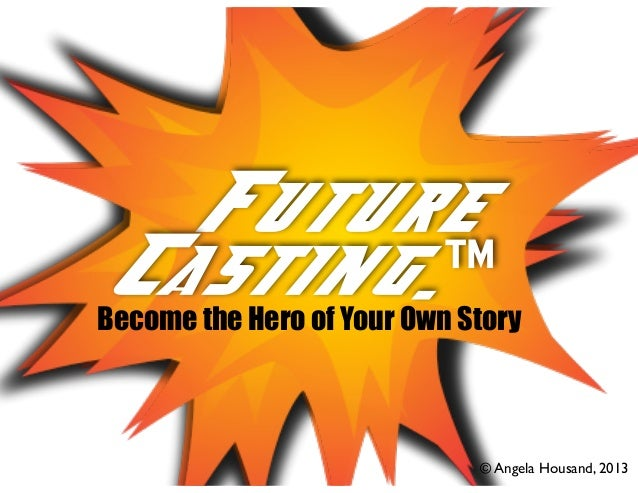 Future Casting... Casting.™  Become the Hero of Your Own Story !  © Angela Housand, 2013