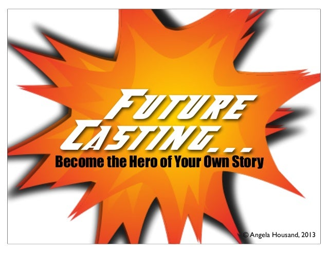 Future Casting... © Angela Housand, 2013 Future Casting...Become the Hero of Your Own Story