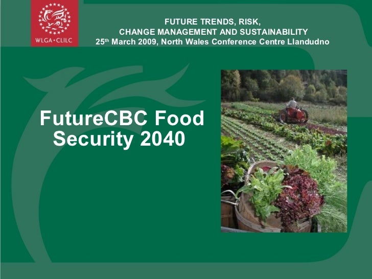 FutureCBC Food Security 2040  FUTURE TRENDS, RISK,  CHANGE MANAGEMENT AND SUSTAINABILITY 25 th  March 2009, North Wales Co...