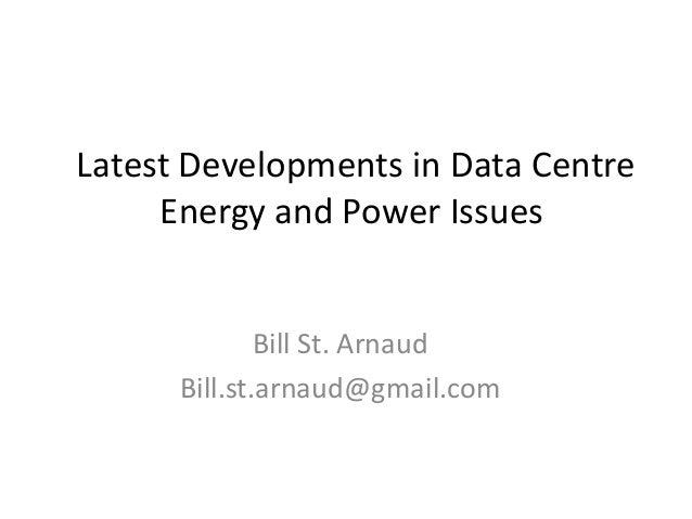 Latest Developments in Data Centre Energy and Power Issues  Bill St. Arnaud Bill.st.arnaud@gmail.com