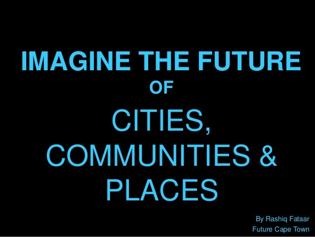 IMAGINE THE FUTURE OF By Rashiq Fataar Future Cape Town CITIES, COMMUNITIES & PLACES