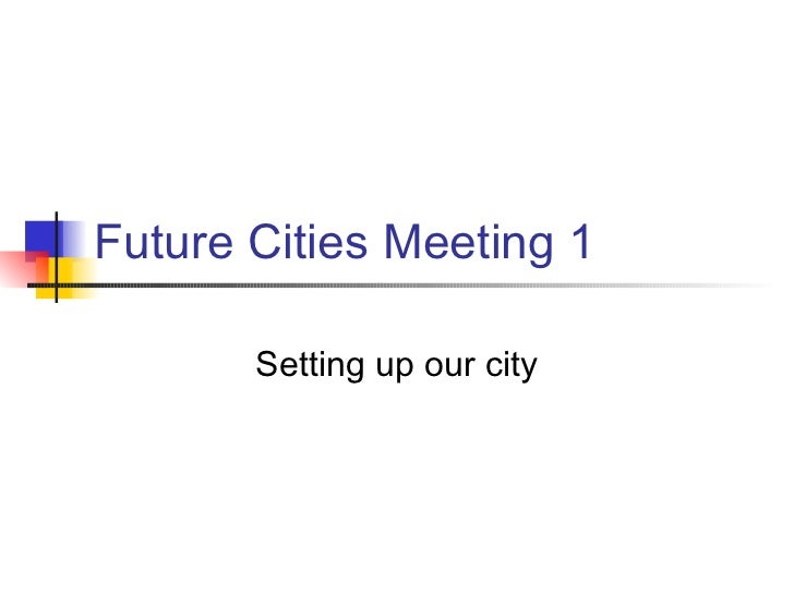 Future Cities Meeting 1       Setting up our city
