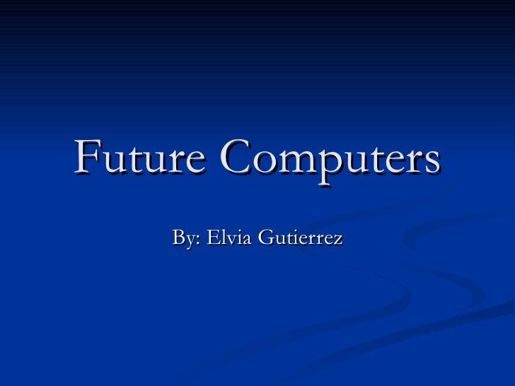 Future Computers By: Elvia Gutierrez