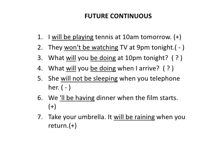 FUTURE CONTINUOUS <br />I will be playing tennis at 10am tomorrow. (+)<br />They won't be watching TV at 9pm tonight.( - )...