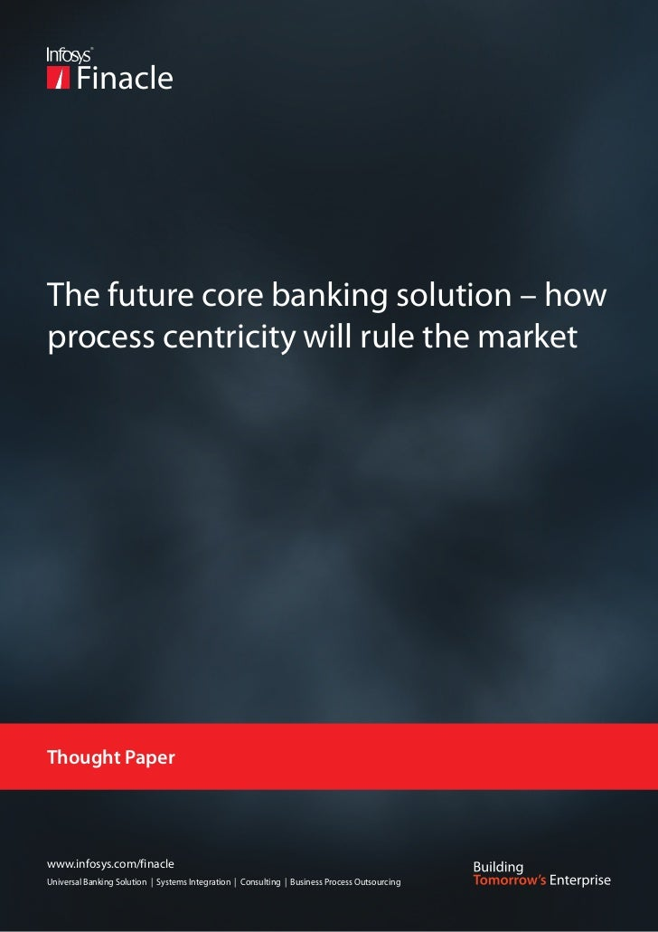 The future core banking solution – howprocess centricity will rule the marketThought Paperwww.infosys.com/finacleUniversal...