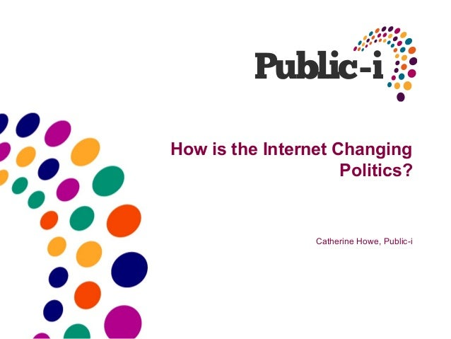 How is the Internet Changing                     Politics?                  Catherine Howe, Public-i